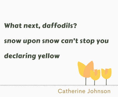 "Image of haiku by Catherien Johnson that reads ""What next, daffodils? Snow upon snow can't stop you declaring yellow"" with a drawing of orange and yellow tulips"